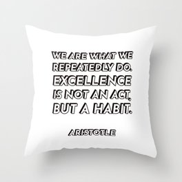 We are what we repeatedly do. Excellence, then, is not an act, but a habit. - Aristotle - Philosophy Throw Pillow