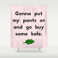 Gonna put my pants on and go buy some kale Shower Curtain