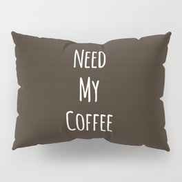 Need My Coffee Pillow Sham
