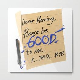 Dear Morning I Hate You Bye Metal Print