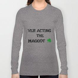 Irish Slang - Yer acting the Maggot Long Sleeve T-shirt