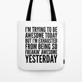 I'M TRYING TO BE AWESOME TODAY, BUT I'M EXHAUSTED FROM BEING SO FREAKIN' AWESOME YESTERDAY Tote Bag