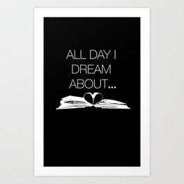 All Day I Dream About... Art Print