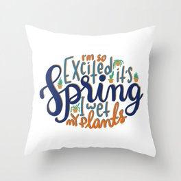 I'm so excited it's spring... I wet my plants Throw Pillow