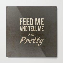 Feed Me And Tell Me I'm Pretty Metal Print