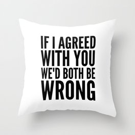 If I Agreed With You We'd Both Be Wrong Throw Pillow