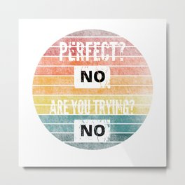 Perfect? No, Are you trying? No Metal Print