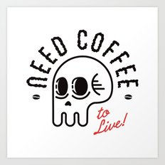 Need Coffee to Live! Art Print