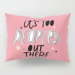 It's Too Peopley Out There Pillow Sham