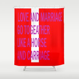 LOVE AND MARRIAGE GO LIKE A HORSE AND CARRIAGE Shower Curtain