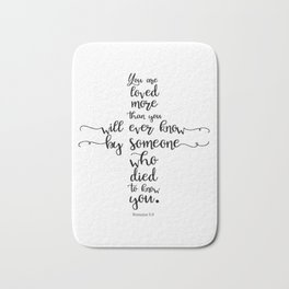 You are loved more than you will ever know by someone who died to know you. Romans 5:8 Bath Mat