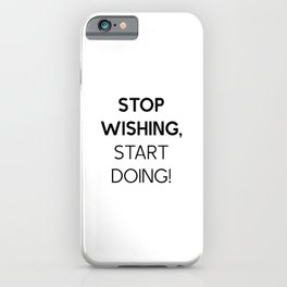 Stop Wishing, Start doing, inpirational quote iPhone Case