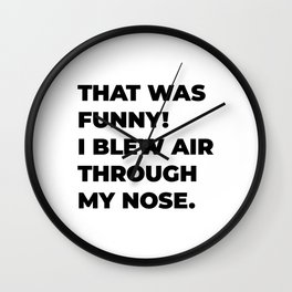 That was funny! I blew air through my nose. Wall Clock