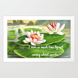 I Save So Much Time By Not Caring About Sports (Water Lilies Version) Art Print