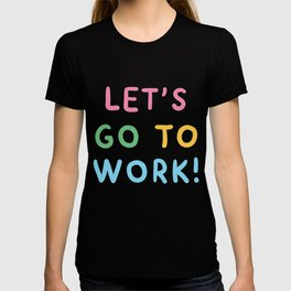 LETS GO TO WORK! T-shirt