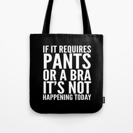 IF IT REQUIRES PANTS OR A BRA IT'S NOT HAPPENING TODAY (Black & White) Tote Bag