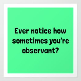 Ever Notice How Sometimes You're Observant? Art Print