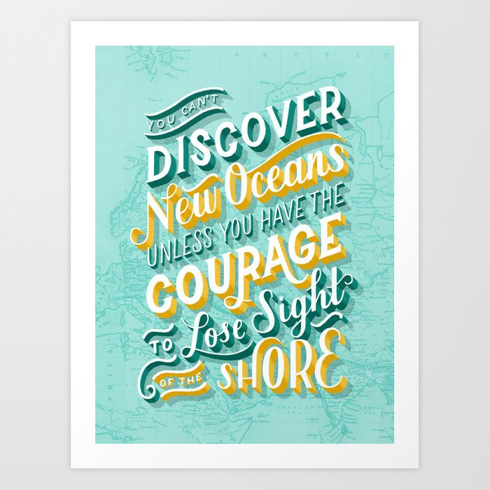 You Can't Discover New Oceans Unless You Have the Courage to Lose Sight of the Shore Art Print