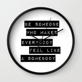 Be someone who makes everybody feel like a somebody Wall Clock