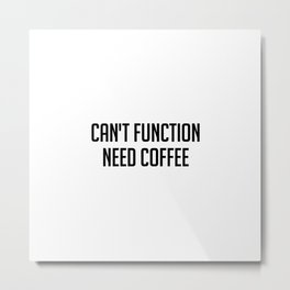 Can't function need coffee Metal Print