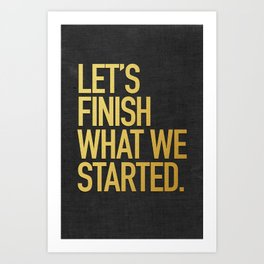 LET'S FINISH WHAT WE STARTED Art Print