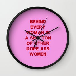 Behind every woman is a shit ton of other dope ass women Wall Clock
