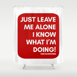 JUST LEAVE ME ALONE, I KNOW WHAT I'M DOING - KIMI RAIKKONEN Shower Curtain