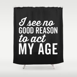 Reason Act My Age Funny Quote Shower Curtain