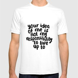 YOUR IDEA OF ME IS NOT MY RESPONSIBILITY TO LIVE UP TO T-shirt