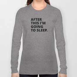 After this i'm going to sleep Long Sleeve T-shirt