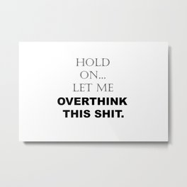 Hold On, Let Me Overthink This Shit Funny Sarcastic Quotes - Sayings Metal Print