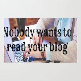 Nobody wants to read your blog Rug