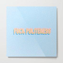 Fuck Politeness Metal Print