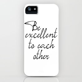 Be Excellent To Each Other, Motivational Art, Inspirational Quote iPhone Case