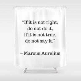 STOIC philosophy quotes - Marcus Aurelius - If it is not right do not do it - if it is not true do n Shower Curtain