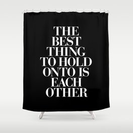 The Best Thing to Hold Onto is Each Other black-white typography poster bedroom home wall decor Shower Curtain