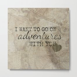 I Want to Go On Adventures With You Metal Print