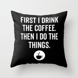 First I Drink The Coffee Then I Do The Things Throw Pillow