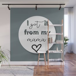 I GOT IT FROM MY MAMA Wall Mural