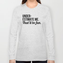 Underestimate Me That'll Be Fun Long Sleeve T-shirt