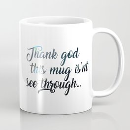 Thank god this mug isn't see through... Coffee Mug