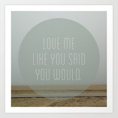 Love me like you said you would. Art Print