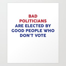 Bad Politicians Elected by People Who Don't Vote T-Shirt Art Print