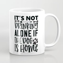 It'S Not Drinking Alone If The Dog Is Home - Funny Dog and Cat Lover humor - Cute typography - Lovely quotes illustration Coffee Mug