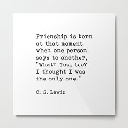 Friendship Is Born At That Moment When One Person Says, C.S. Lewis, Friendship Quote Metal Print