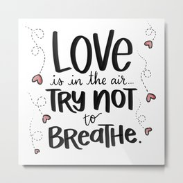 """""""Love is in the Air, Try Not to Breathe"""" Hand Lettered Artwork by Amanda Leigh from StudioHenson Metal Print"""
