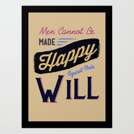 Men Cannot Be Made Happy Against Their Will Art Print