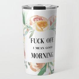 Fuck Off. I Mean Good Morning. Travel Mug