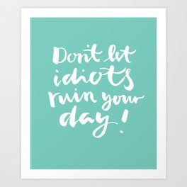 brushlettering - Don't let idiots ruin your day quote Art Print