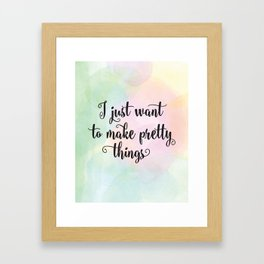 I just want to make pretty things Framed Art Print